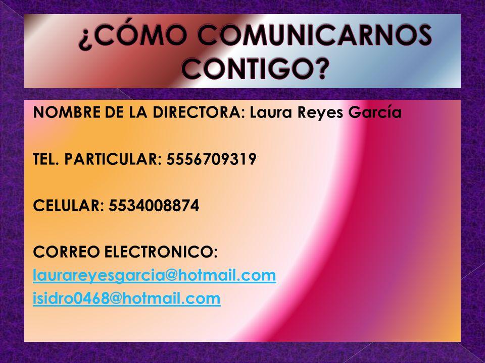 NOMBRE DE LA DIRECTORA: Laura Reyes García TEL. PARTICULAR: 5556709319 CELULAR: 5534008874 CORREO ELECTRONICO: laurareyesgarcia@hotmail.com isidro0468