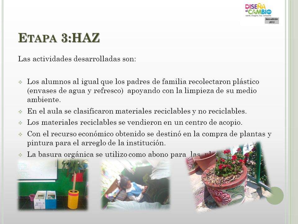 E TAPA 3:HAZ Las actividades desarrolladas son: Los alumnos al igual que los padres de familia recolectaron plástico (envases de agua y refresco) apoy