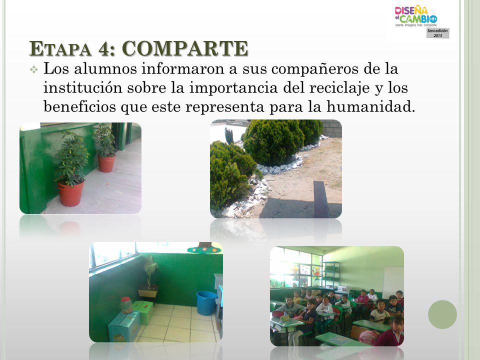 E TAPA 4: COMPARTE Los alumnos informaron a sus compañeros de la institución sobre la importancia del reciclaje y los beneficios que este representa p