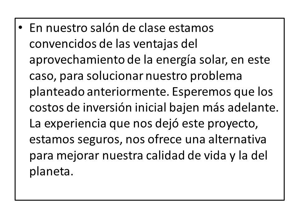 En nuestro salón de clase estamos convencidos de las ventajas del aprovechamiento de la energía solar, en este caso, para solucionar nuestro problema