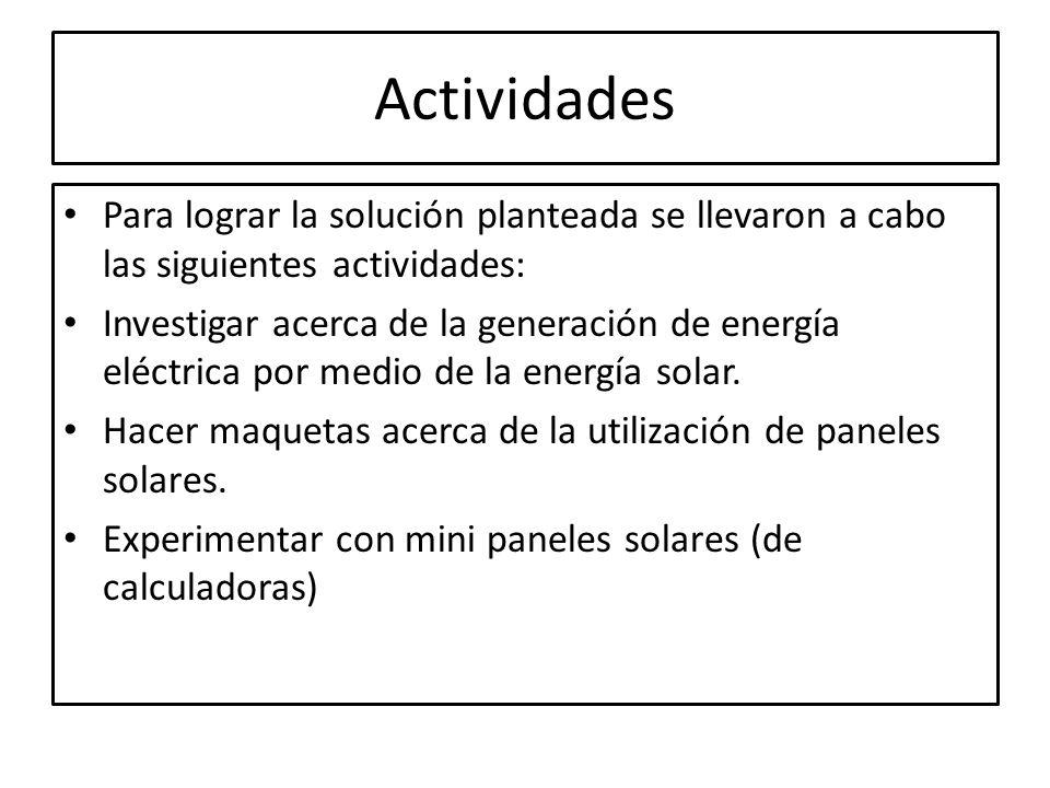 Actividades Para lograr la solución planteada se llevaron a cabo las siguientes actividades: Investigar acerca de la generación de energía eléctrica p