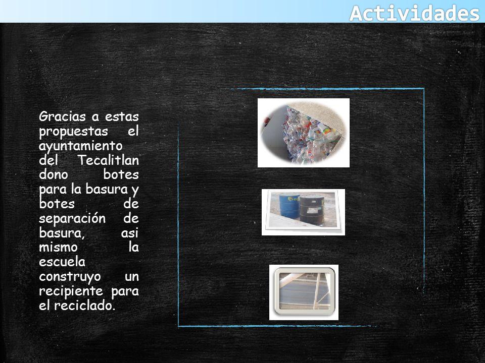 Gracias a estas propuestas el ayuntamiento del Tecalitlan dono botes para la basura y botes de separación de basura, asi mismo la escuela construyo un