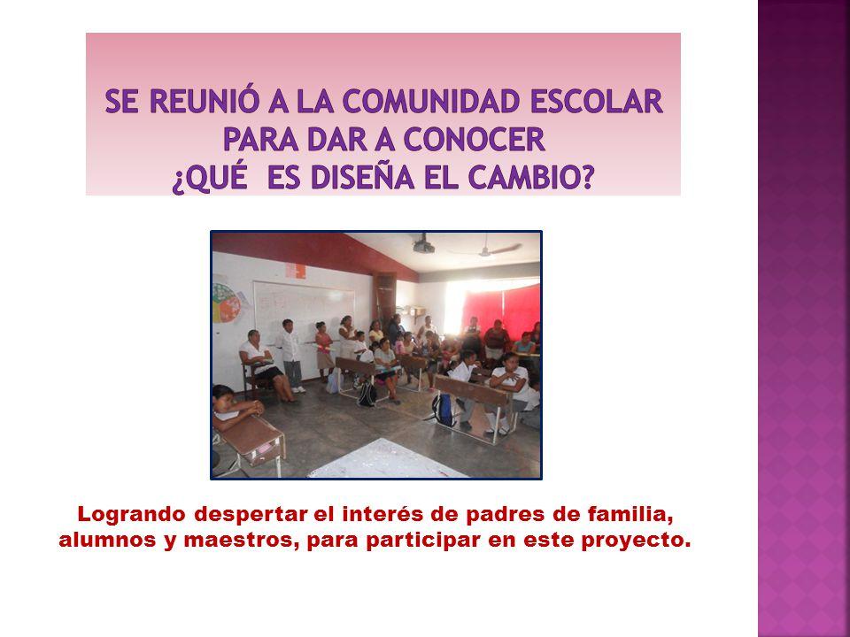 Logrando despertar el interés de padres de familia, alumnos y maestros, para participar en este proyecto.