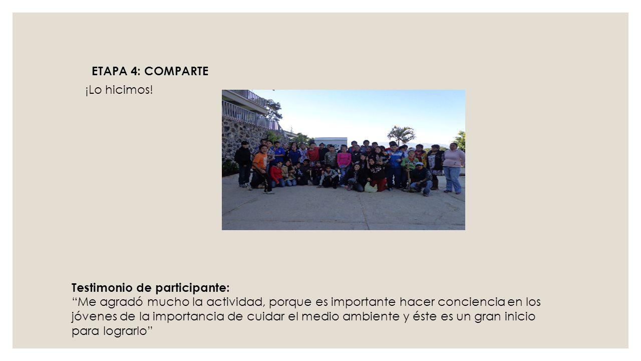 ¡Lo hicimos! ETAPA 4: COMPARTE Testimonio de participante: Me agradó mucho la actividad, porque es importante hacer conciencia en los jóvenes de la im