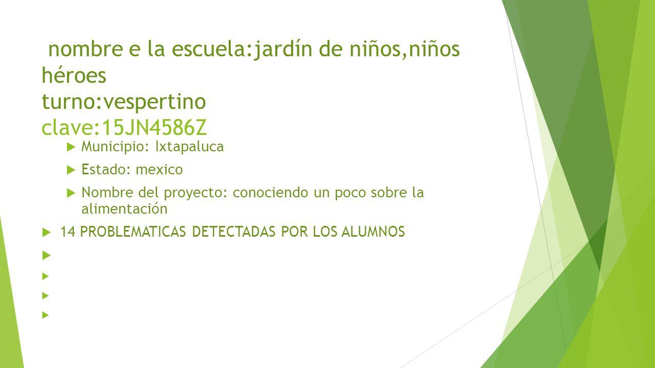 nombre e la escuela:jardín de niños,niños héroes turno:vespertino clave:15JN4586Z Municipio: Ixtapaluca Estado: mexico Nombre del proyecto: conociendo