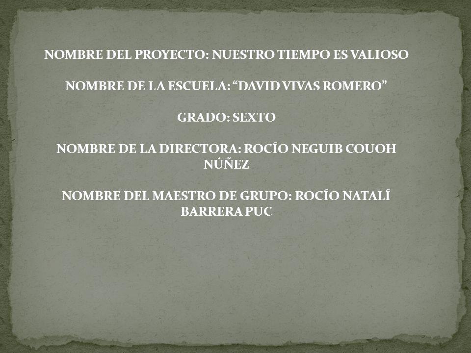 NOMBRE DEL PROYECTO: NUESTRO TIEMPO ES VALIOSO NOMBRE DE LA ESCUELA: DAVID VIVAS ROMERO GRADO: SEXTO NOMBRE DE LA DIRECTORA: ROCÍO NEGUIB COUOH NÚÑEZ