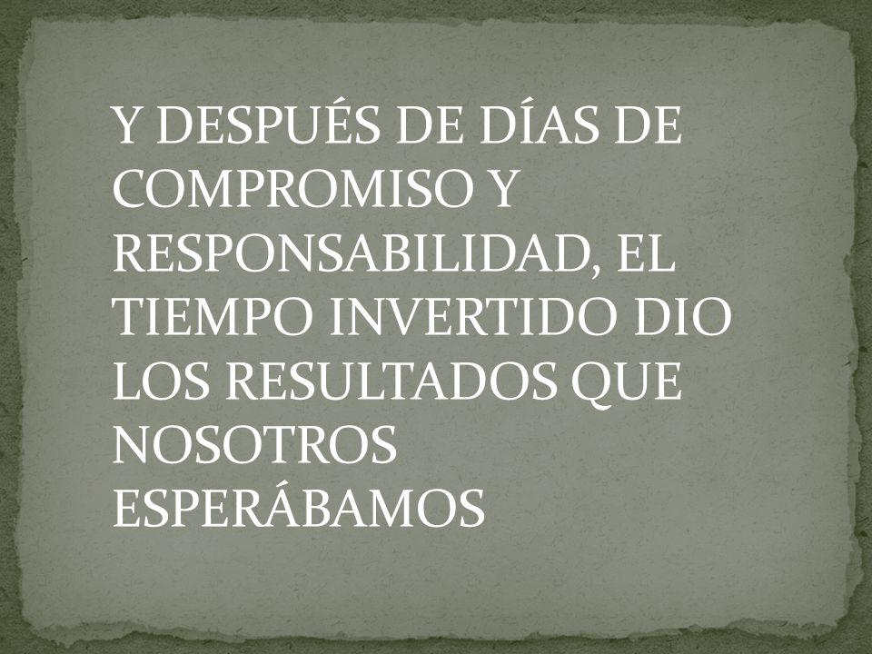 Y DESPUÉS DE DÍAS DE COMPROMISO Y RESPONSABILIDAD, EL TIEMPO INVERTIDO DIO LOS RESULTADOS QUE NOSOTROS ESPERÁBAMOS
