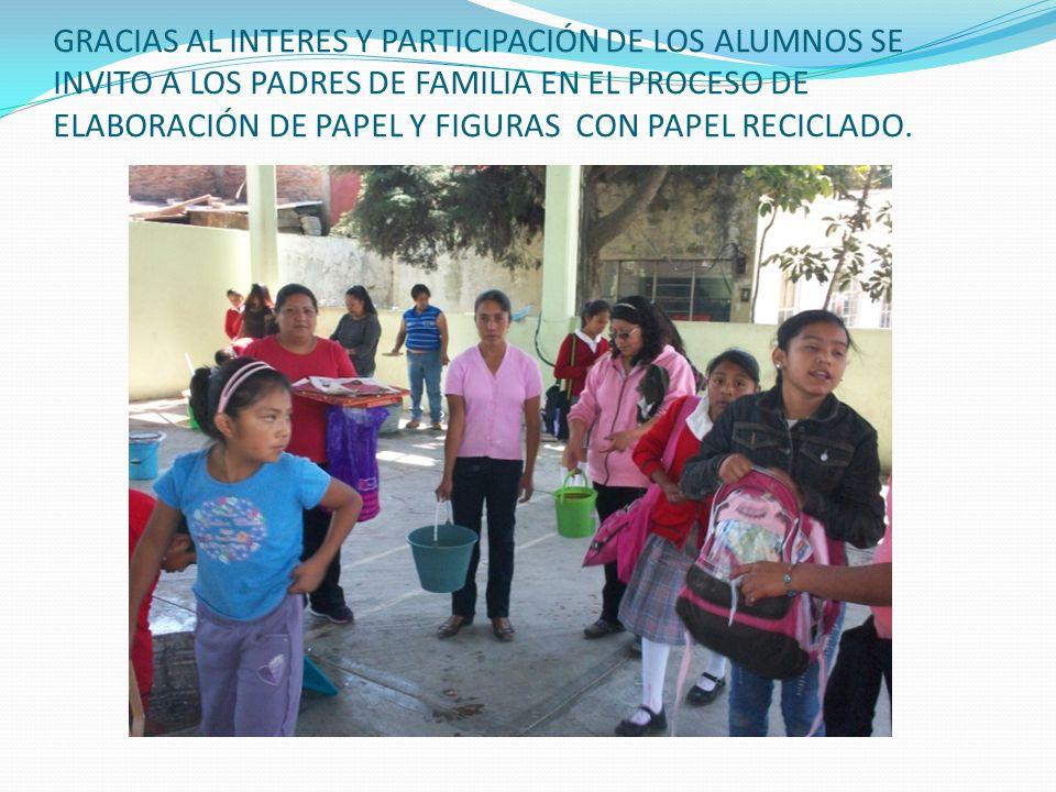 GRACIAS AL INTERES Y PARTICIPACIÓN DE LOS ALUMNOS SE INVITO A LOS PADRES DE FAMILIA EN EL PROCESO DE ELABORACIÓN DE PAPEL Y FIGURAS CON PAPEL RECICLADO.