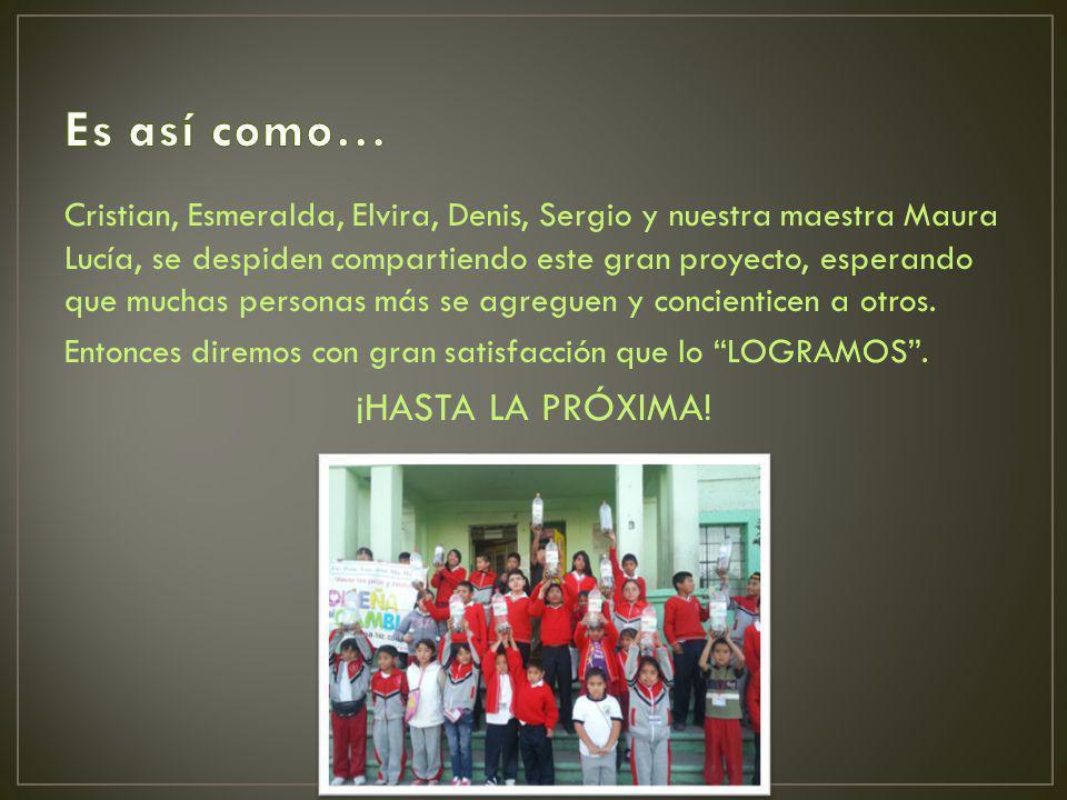 Cristian, Esmeralda, Elvira, Denis, Sergio y nuestra maestra Maura Lucía, se despiden compartiendo este gran proyecto, esperando que muchas personas m