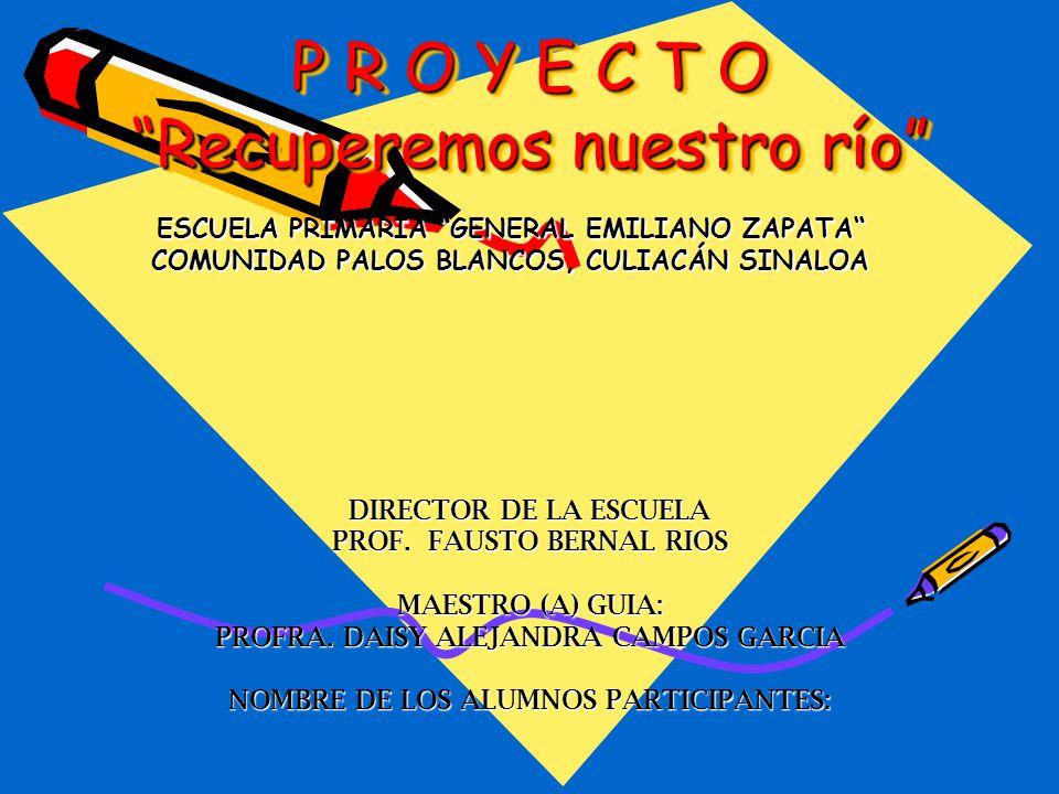 P R O Y E C T O Recuperemos nuestro río ESCUELA PRIMARIA GENERAL EMILIANO ZAPATA COMUNIDAD PALOS BLANCOS, CULIACÁN SINALOA DIRECTOR DE LA ESCUELA PROF