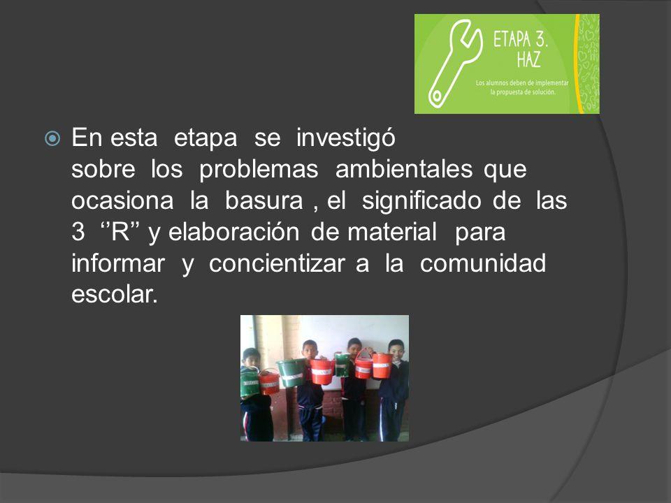 En esta etapa se investigó sobre los problemas ambientales que ocasiona la basura, el significado de las 3 R y elaboración de material para informar y concientizar a la comunidad escolar.