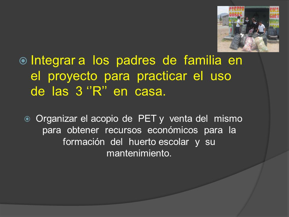 Integrar a los padres de familia en el proyecto para practicar el uso de las 3 R en casa. Organizar el acopio de PET y venta del mismo para obtener re