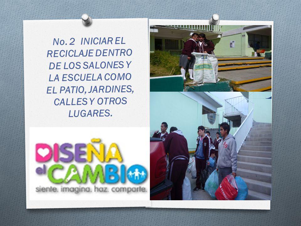 No. 2 INICIAR EL RECICLAJE DENTRO DE LOS SALONES Y LA ESCUELA COMO EL PATIO, JARDINES, CALLES Y OTROS LUGARES.