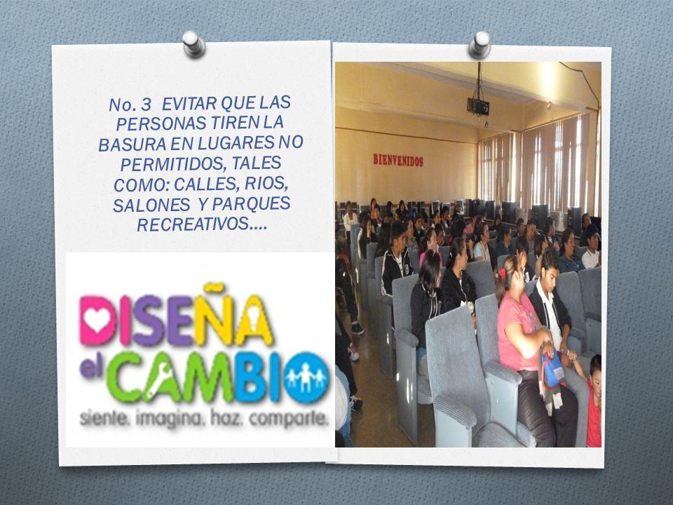 No. 3 EVITAR QUE LAS PERSONAS TIREN LA BASURA EN LUGARES NO PERMITIDOS, TALES COMO: CALLES, RIOS, SALONES Y PARQUES RECREATIVOS….