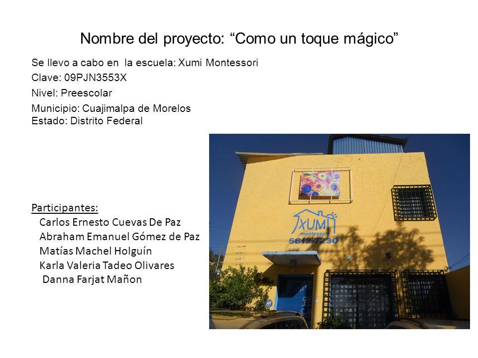 Nombre del proyecto: Como un toque mágico Se llevo a cabo en la escuela: Xumi Montessori Clave: 09PJN3553X Nivel: Preescolar Municipio: Cuajimalpa de