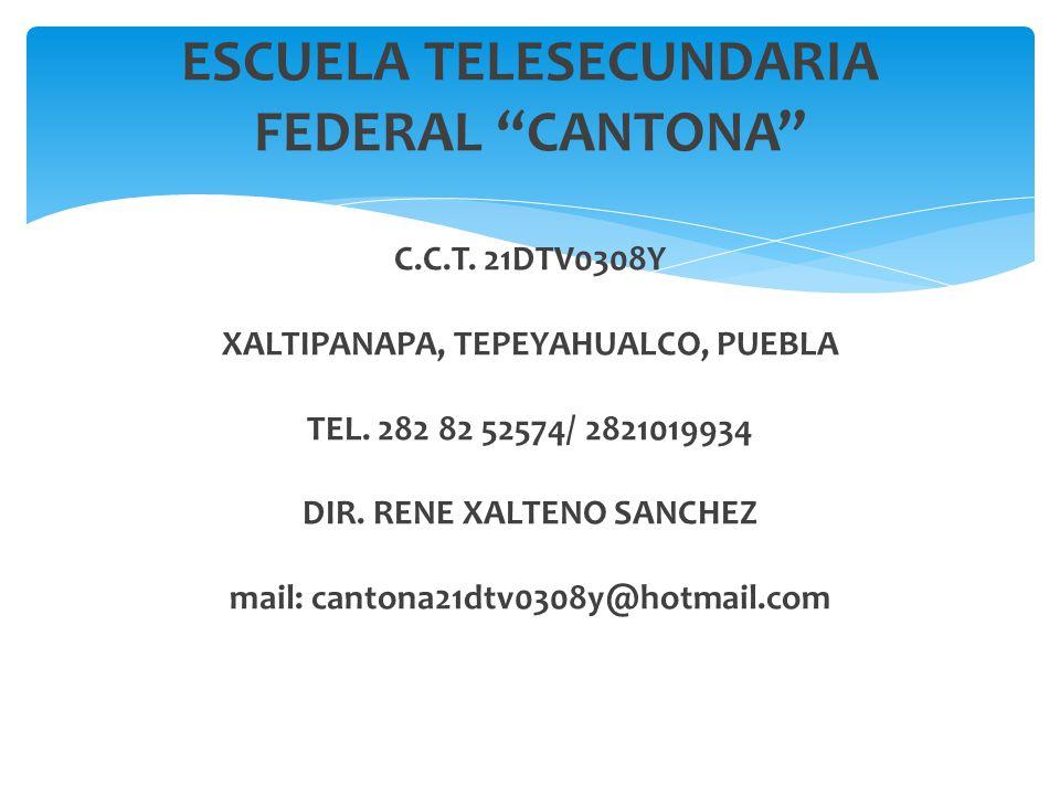 ESCUELA TELESECUNDARIA FEDERAL CANTONA C.C.T. 21DTV0308Y XALTIPANAPA, TEPEYAHUALCO, PUEBLA TEL. 282 82 52574/ 2821019934 DIR. RENE XALTENO SANCHEZ mai