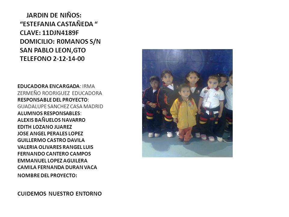 JARDIN DE NIÑOS: ESTEFANIA CASTAÑEDA CLAVE: 11DJN4189F DOMICILIO: R0MANOS S/N SAN PABLO LEON,GTO TELEFONO 2-12-14-00 EDUCADORA ENCARGADA: IRMA ZERMEÑO