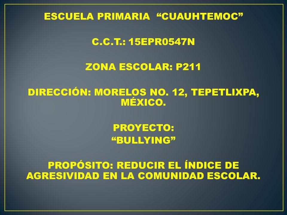 ESCUELA PRIMARIA CUAUHTEMOC C.C.T.: 15EPR0547N ZONA ESCOLAR: P211 DIRECCIÓN: MORELOS NO. 12, TEPETLIXPA, MÉXICO. PROYECTO: BULLYING PROPÓSITO: REDUCIR