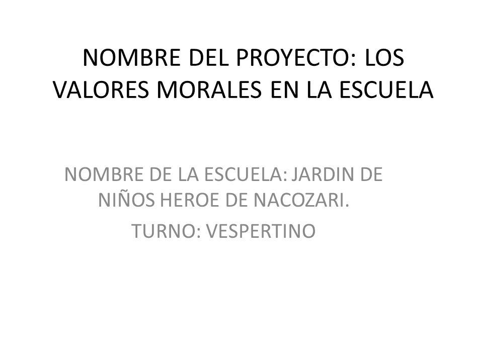 NOMBRE DEL PROYECTO: LOS VALORES MORALES EN LA ESCUELA NOMBRE DE LA ESCUELA: JARDIN DE NIÑOS HEROE DE NACOZARI. TURNO: VESPERTINO