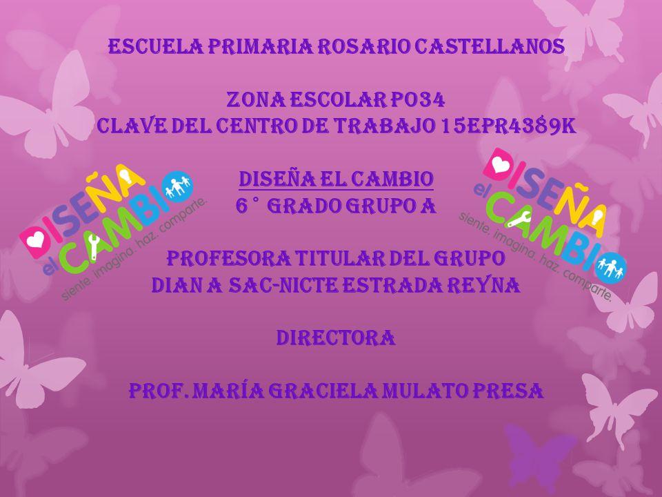 ESCUELA PRIMARIA ROSARIO CASTELLANOS ZONA ESCOLAR PO34 CLAVE DEL CENTRO DE TRABAJO 15EPR4389K DISEÑA EL CAMBIO 6° grado GRUPO A PROFESORA TITULAR DEL GRUPO DIAN A SAC-NICTE ESTRADA REYNA DIRECTORA Prof.