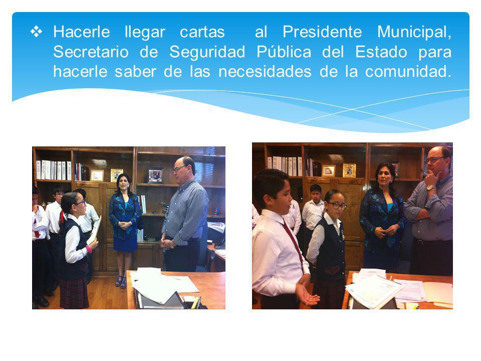Hacerle llegar cartas al Presidente Municipal, Secretario de Seguridad Pública del Estado para hacerle saber de las necesidades de la comunidad.