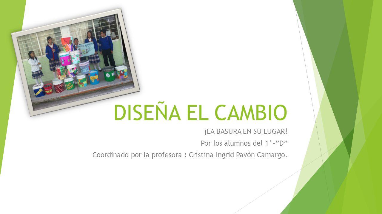 DISEÑA EL CAMBIO ¡LA BASURA EN SU LUGAR! Por los alumnos del 1°-D Coordinado por la profesora : Cristina Ingrid Pavón Camargo.