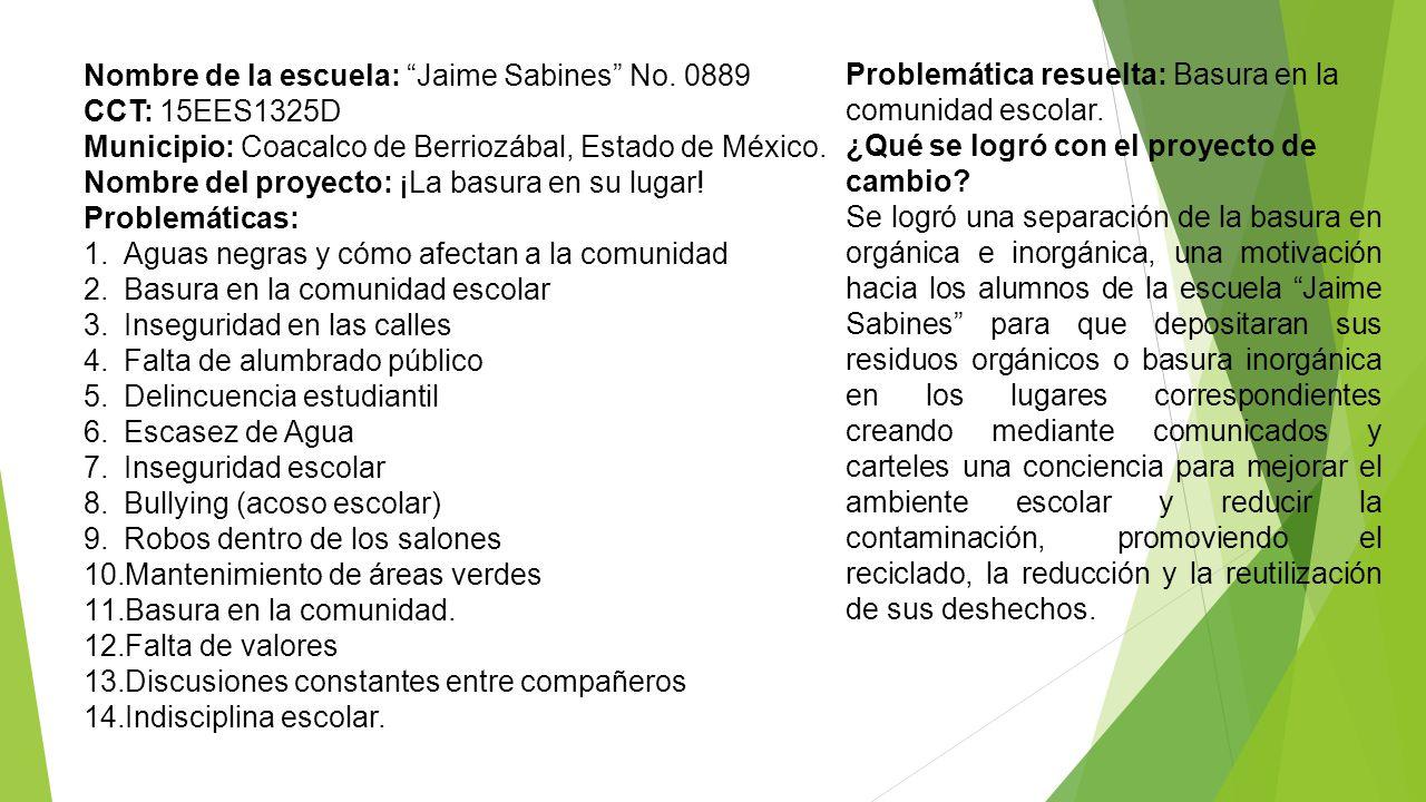 Nombre de la escuela: Jaime Sabines No. 0889 CCT: 15EES1325D Municipio: Coacalco de Berriozábal, Estado de México. Nombre del proyecto: ¡La basura en