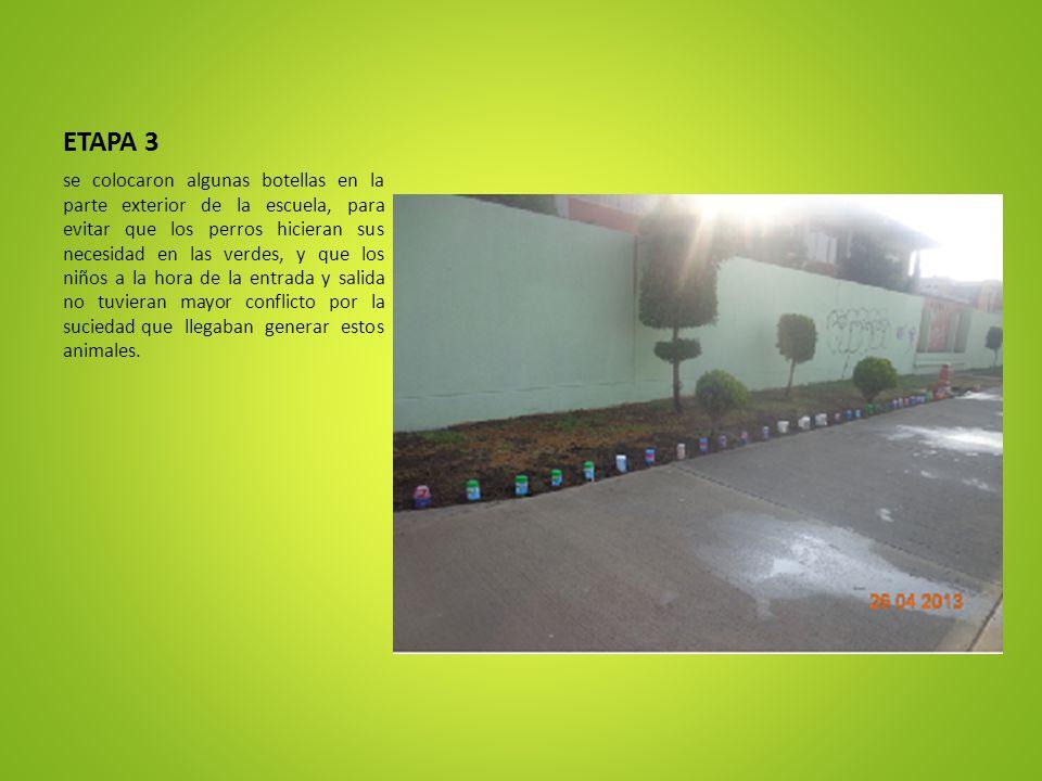 ETAPA 3 se colocaron algunas botellas en la parte exterior de la escuela, para evitar que los perros hicieran sus necesidad en las verdes, y que los n