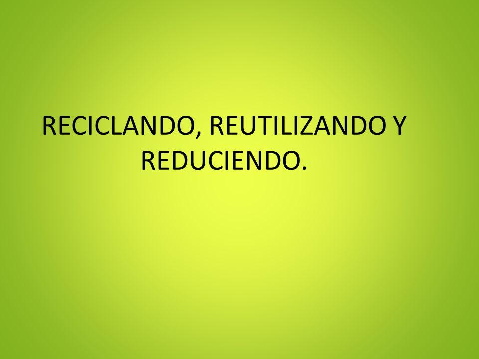 RECICLANDO, REUTILIZANDO Y REDUCIENDO.