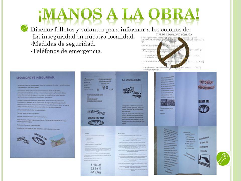 Diseñar folletos y volantes para informar a los colonos de: -La inseguridad en nuestra localidad. -Medidas de seguridad. -Teléfonos de emergencia.