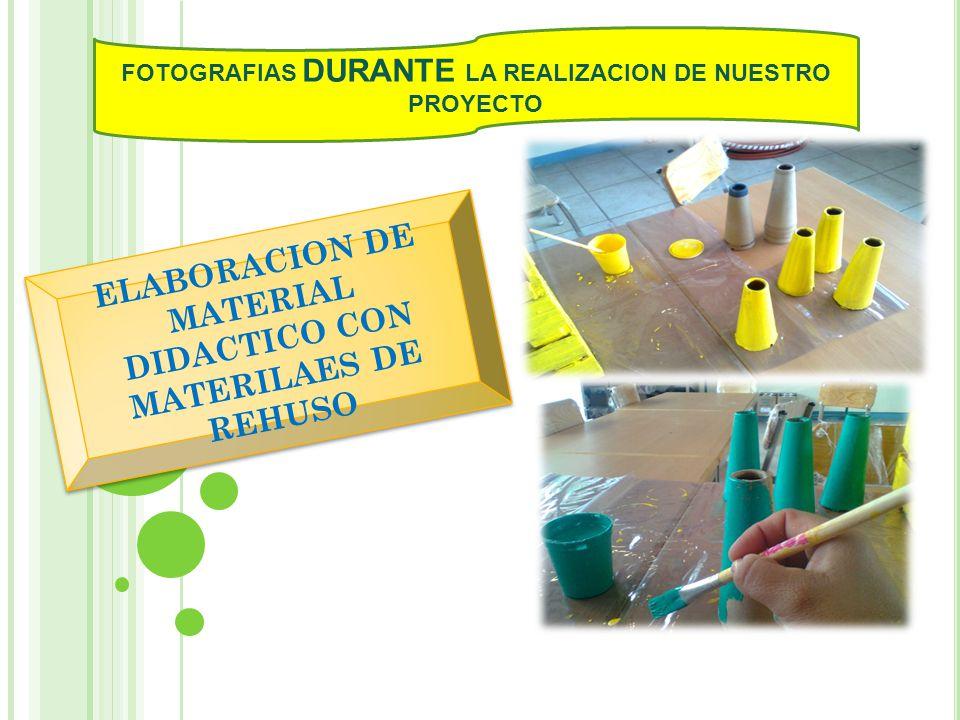 FOTOGRAFIAS DURANTE LA REALIZACION DE NUESTRO PROYECTO ELABORACION DE MATERIAL DIDACTICO CON MATERILAES DE REHUSO