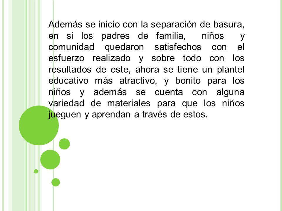 Además se inicio con la separación de basura, en si los padres de familia, niños y comunidad quedaron satisfechos con el esfuerzo realizado y sobre to