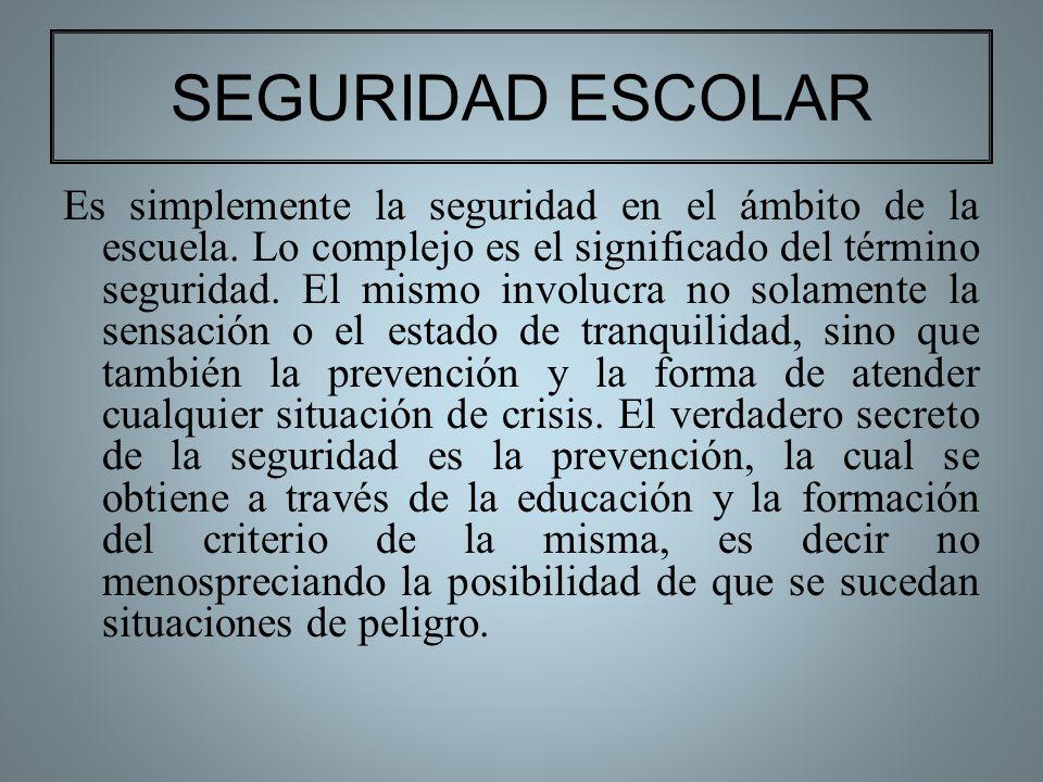 SEGURIDAD ESCOLAR Es simplemente la seguridad en el ámbito de la escuela. Lo complejo es el significado del término seguridad. El mismo involucra no s