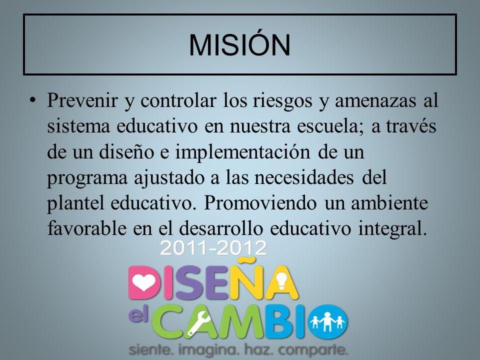 MISIÓN Prevenir y controlar los riesgos y amenazas al sistema educativo en nuestra escuela; a través de un diseño e implementación de un programa ajus