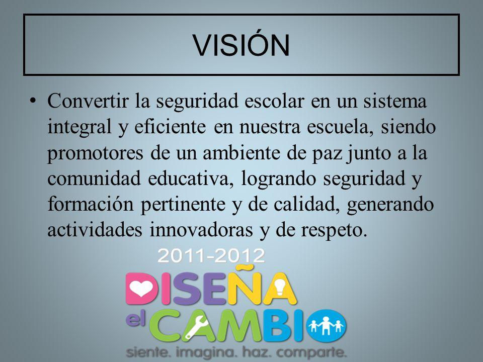 VISIÓN Convertir la seguridad escolar en un sistema integral y eficiente en nuestra escuela, siendo promotores de un ambiente de paz junto a la comuni