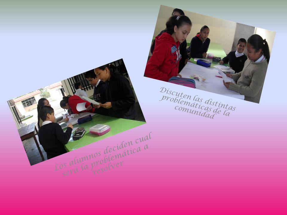 Discuten las distintas problemáticas de la comunidad Los alumnos deciden cual será la problemática a resolver