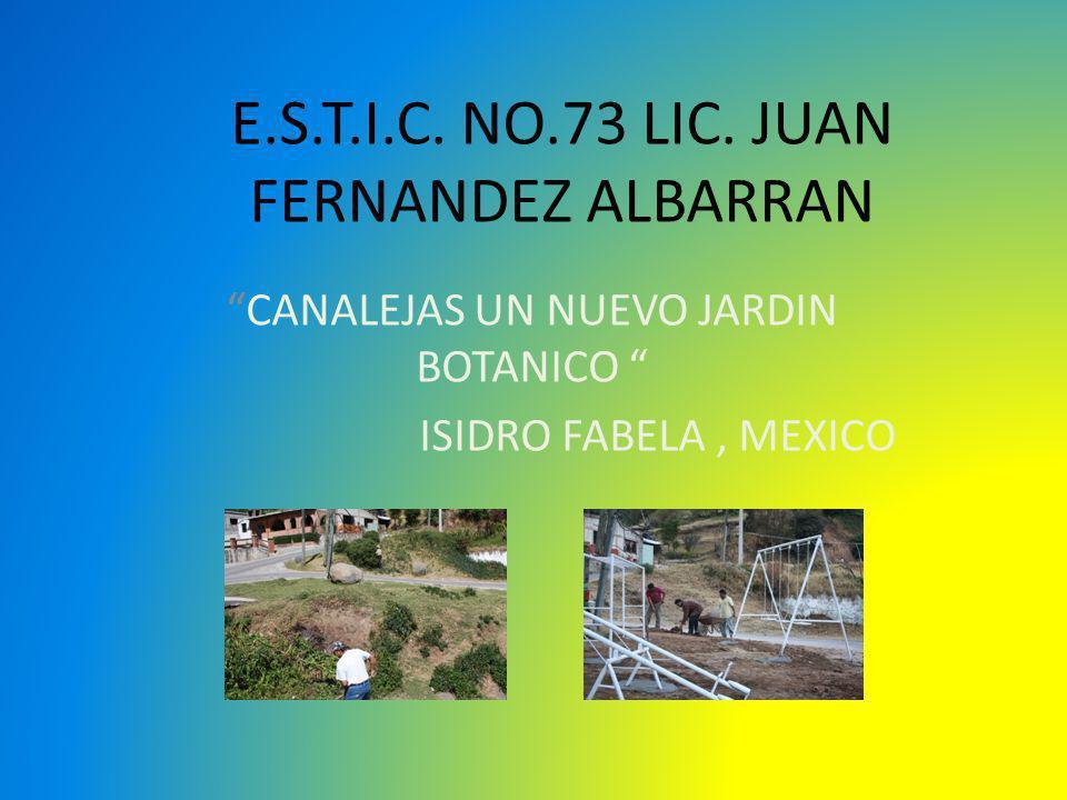 E.S.T.I.C. NO.73 LIC. JUAN FERNANDEZ ALBARRAN CANALEJAS UN NUEVO JARDIN BOTANICO ISIDRO FABELA, MEXICO