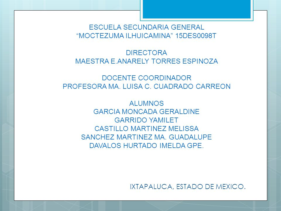 ESCUELA SECUNDARIA GENERAL MOCTEZUMA ILHUICAMINA 15DES0098T DIRECTORA MAESTRA E.ANARELY TORRES ESPINOZA DOCENTE COORDINADOR PROFESORA MA. LUISA C. CUA