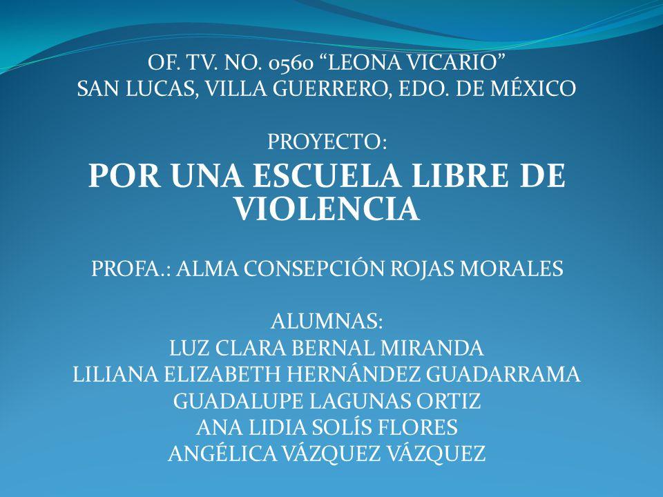OF. TV. NO. 0560 LEONA VICARIO SAN LUCAS, VILLA GUERRERO, EDO. DE MÉXICO PROYECTO: POR UNA ESCUELA LIBRE DE VIOLENCIA PROFA.: ALMA CONSEPCIÓN ROJAS MO