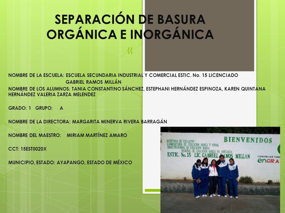 SEPARACIÓN DE BASURA ORGÁNICA E INORGÁNICA « NOMBRE DE LA ESCUELA: ESCUELA SECUNDARIA INDUSTRIAL Y COMERCIAL ESTIC. No. 15 LICENCIADO GABRIEL RAMOS MI