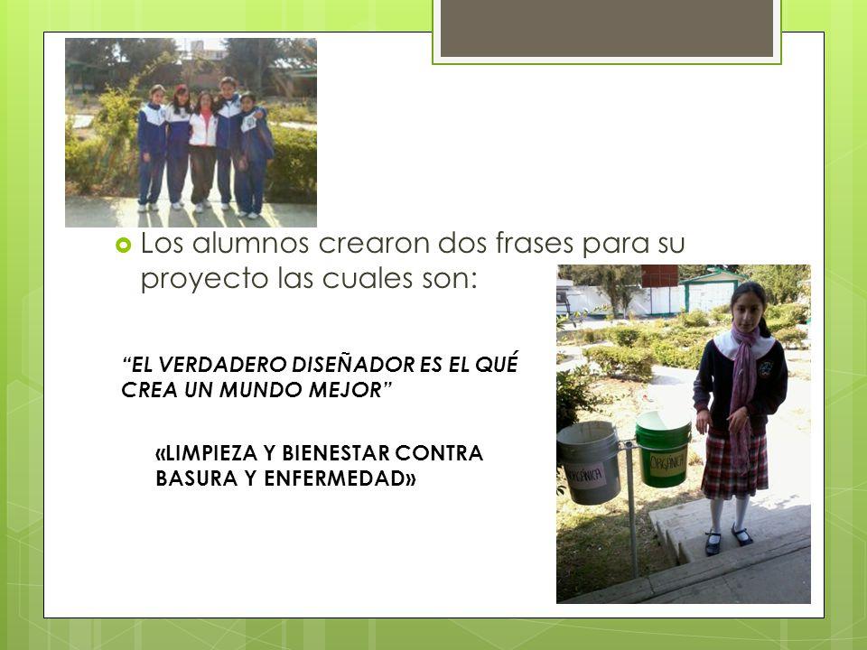 Los alumnos crearon dos frases para su proyecto las cuales son: EL VERDADERO DISEÑADOR ES EL QUÉ CREA UN MUNDO MEJOR «LIMPIEZA Y BIENESTAR CONTRA BASU