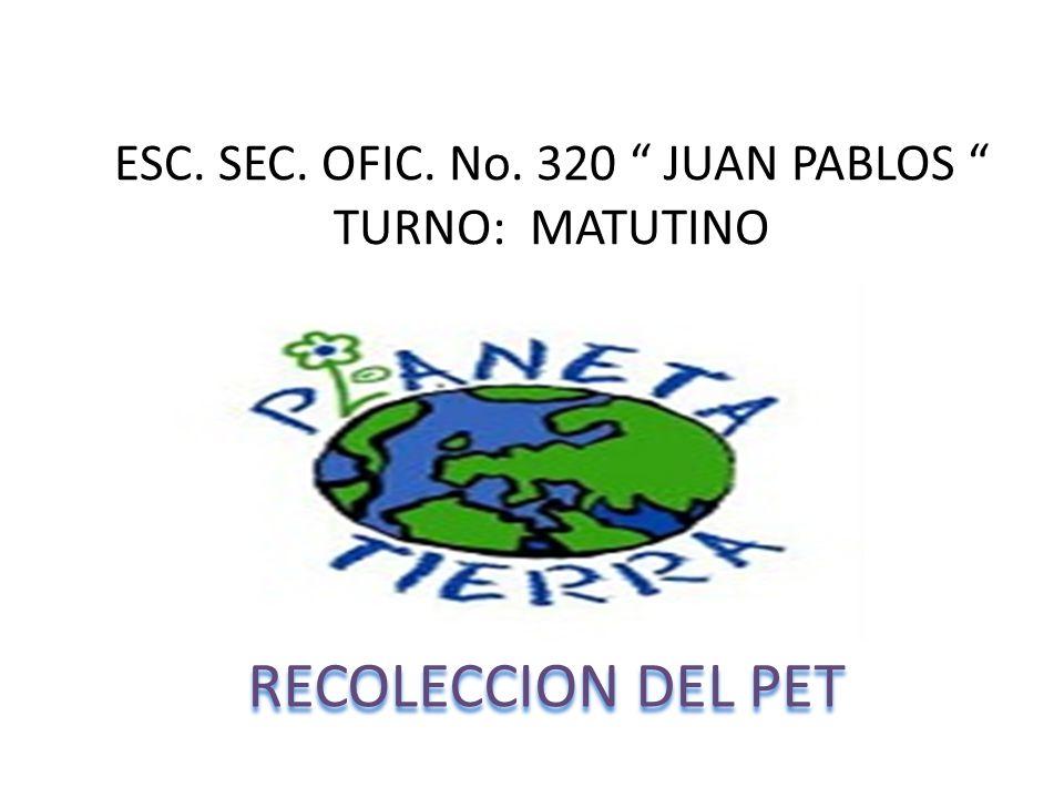 ESC. SEC. OFIC. No. 320 JUAN PABLOS TURNO: MATUTINO RECOLECCION DEL PET