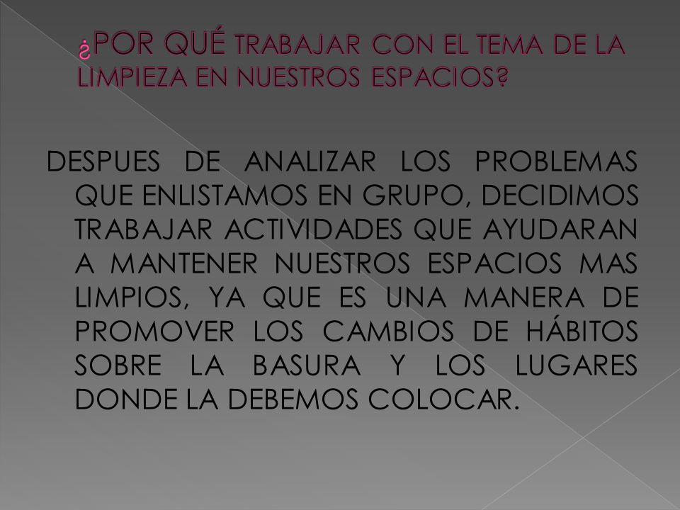DESPUES DE ANALIZAR LOS PROBLEMAS QUE ENLISTAMOS EN GRUPO, DECIDIMOS TRABAJAR ACTIVIDADES QUE AYUDARAN A MANTENER NUESTROS ESPACIOS MAS LIMPIOS, YA QUE ES UNA MANERA DE PROMOVER LOS CAMBIOS DE HÁBITOS SOBRE LA BASURA Y LOS LUGARES DONDE LA DEBEMOS COLOCAR.