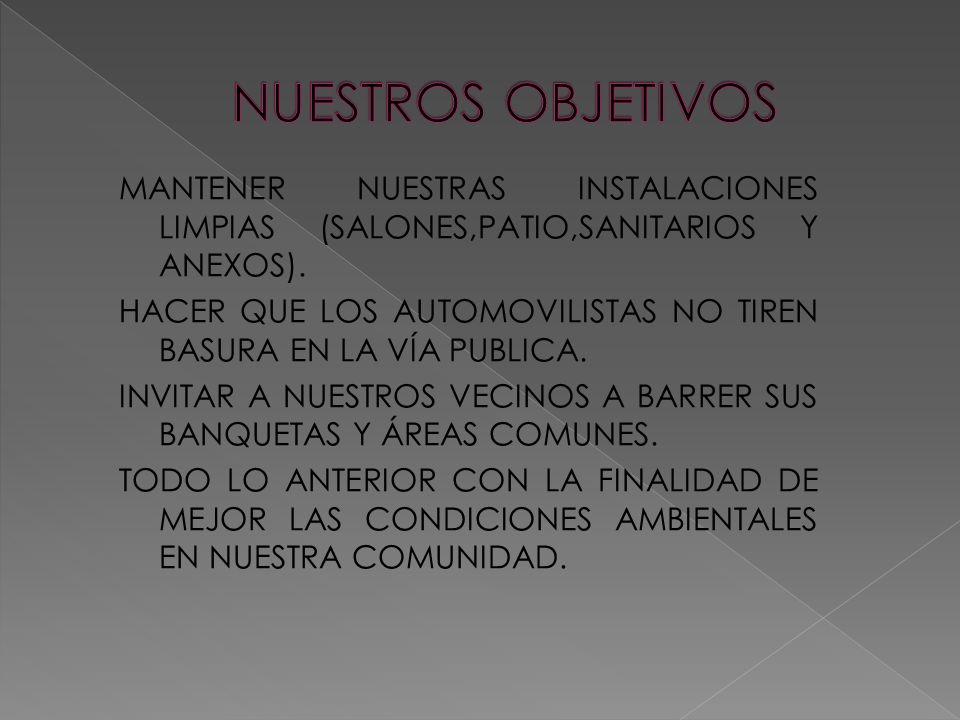MANTENER NUESTRAS INSTALACIONES LIMPIAS (SALONES,PATIO,SANITARIOS Y ANEXOS). HACER QUE LOS AUTOMOVILISTAS NO TIREN BASURA EN LA VÍA PUBLICA. INVITAR A