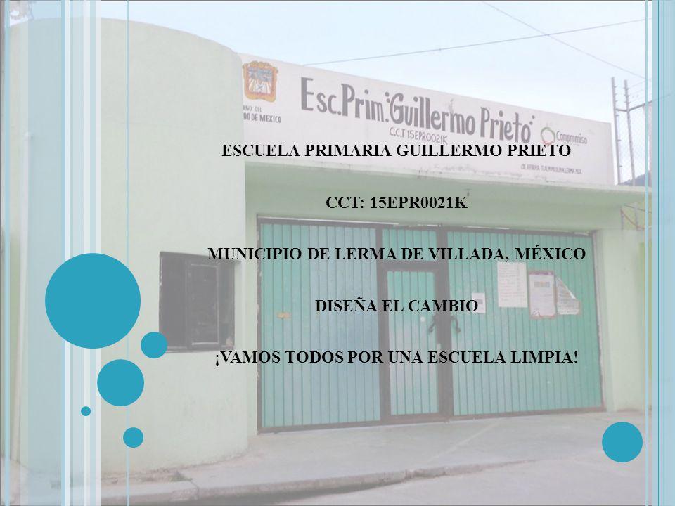 ESCUELA PRIMARIA GUILLERMO PRIETO CCT: 15EPR0021K MUNICIPIO DE LERMA DE VILLADA, MÉXICO DISEÑA EL CAMBIO ¡VAMOS TODOS POR UNA ESCUELA LIMPIA!
