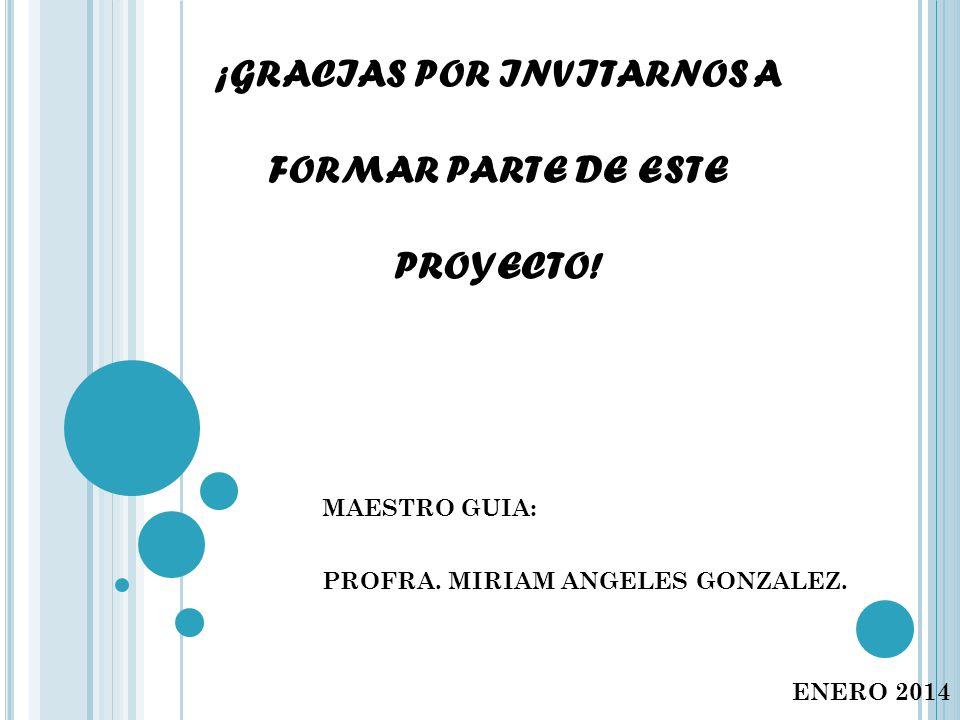¡GRACIAS POR INVITARNOS A FORMAR PARTE DE ESTE PROYECTO! MAESTRO GUIA: PROFRA. MIRIAM ANGELES GONZALEZ. ENERO 2014