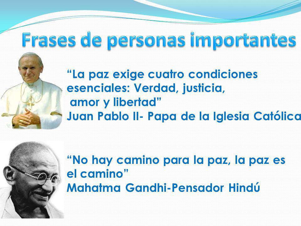 La paz exige cuatro condiciones esenciales: Verdad, justicia, amor y libertad Juan Pablo II- Papa de la Iglesia Católica No hay camino para la paz, la paz es el camino Mahatma Gandhi-Pensador Hindú