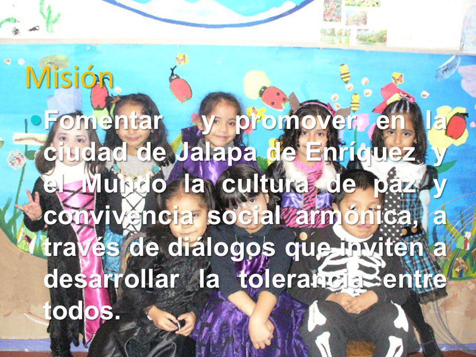 Misión Fomentar y promover en la ciudad de Jalapa de Enríquez y el Mundo la cultura de paz y convivencia social armónica, a través de diálogos que inv