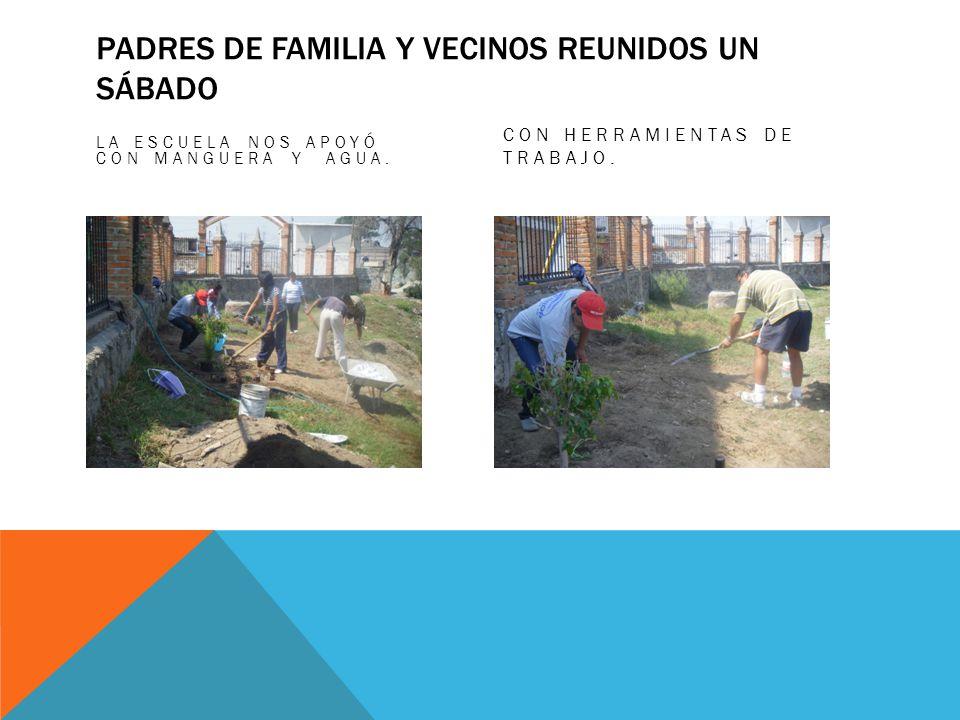 PADRES DE FAMILIA Y VECINOS REUNIDOS UN SÁBADO LA ESCUELA NOS APOYÓ CON MANGUERA Y AGUA. CON HERRAMIENTAS DE TRABAJO.