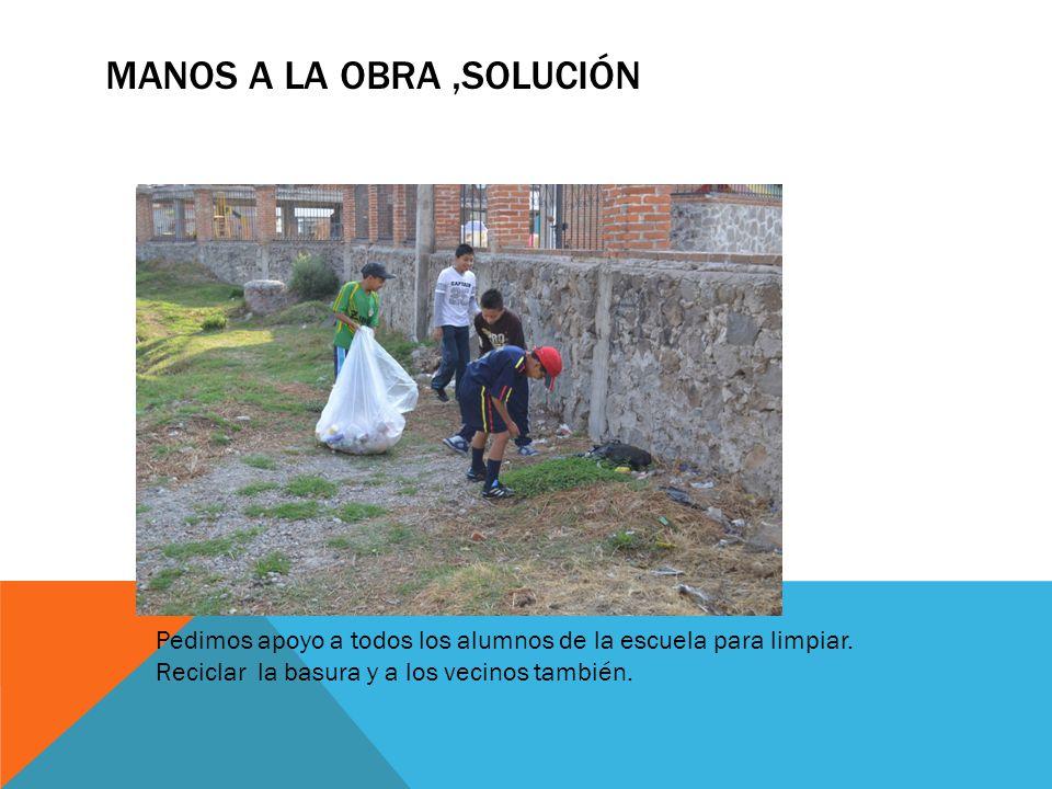 MANOS A LA OBRA,SOLUCIÓN Pedimos apoyo a todos los alumnos de la escuela para limpiar. Reciclar la basura y a los vecinos también.